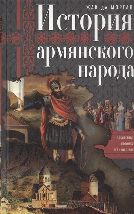 Морган Ж. История армянского народа Доблестные потомки великого Ноя