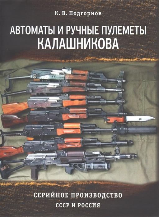Подгорнов К. Автоматы и ручные пулеметы Калашникова Серийное производство СССР и Россия