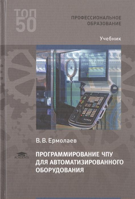 Ермолаев В. Программирование ЧПУ для автоматизированного оборудования Учебник