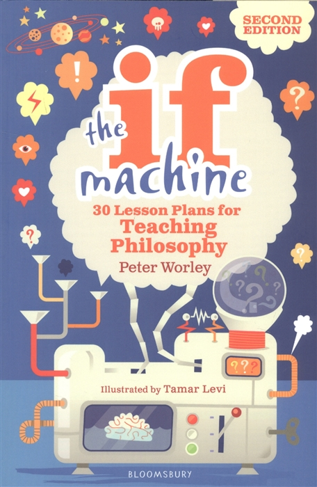 Worley P. The If Machine 30 Lesson Plans for Teaching Philosophy