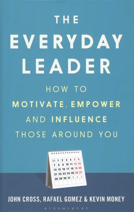 Cross J., Gomez R., Money K. The Everyday Leader How to Motivate Empower and Influence Those Around You все цены