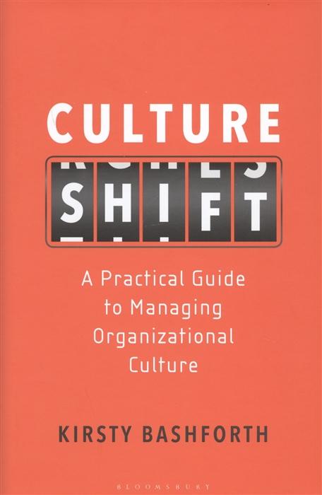 Bashforth K. Culture Shift A Practical Guide to Managing Organizational Culture цены