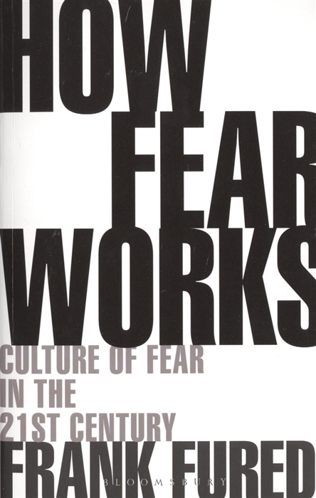 Furedi F. How Fear Works Culture of Fear in the Twenty-First Century fear