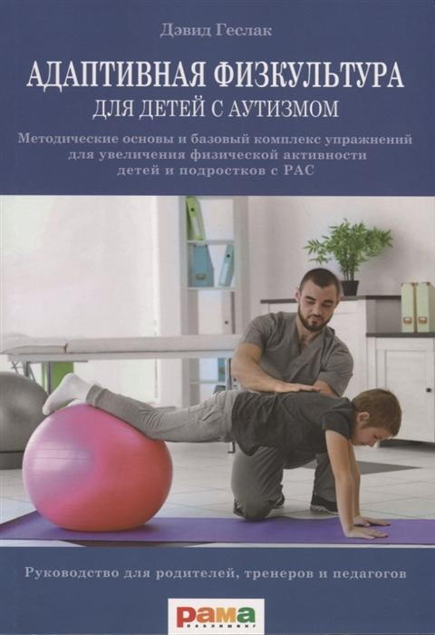 Геслак Д. Адаптивная физическая культура для детей с аутизмом Методические основы и базовый комплекс упражнений для увеличения физической активности детей и подростков с РАС