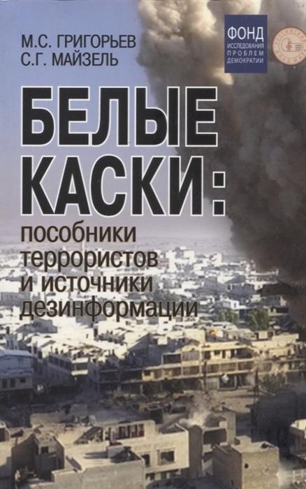 Белые каски пособники террористов и источники дезинформации
