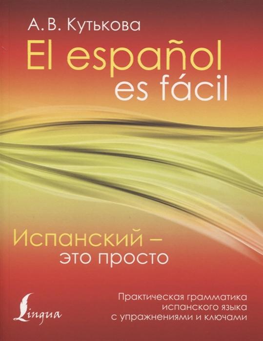 Кутькова А. Испанский - это просто Практическая грамматика испанского языка с упражнениями и ключами к н качалова практическая грамматика английского языка с упражнениями и ключами