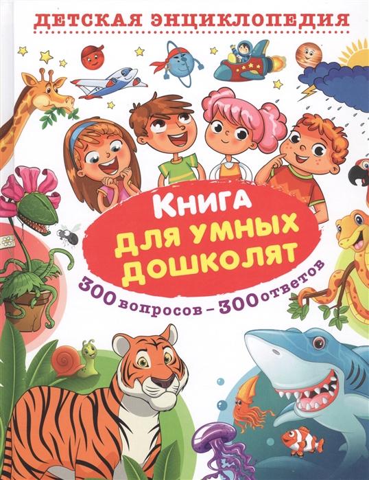 Купить Книга для умных дошколят 300 вопросов - 300 ответов, Владис, Первые энциклопедии для малышей (0-6 л.)