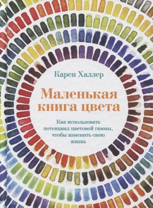 Халлер К. Маленькая книга цвета Как использовать потенциал цветовой гаммы чтобы изменить свою жизнь маленькая книга цвета