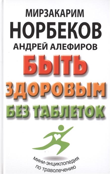 Норбеков М., Алефиров А. Быть здоровым без таблеток норбеков м жизнь без таблеток