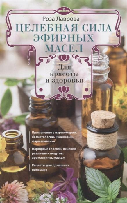 Лаврова Р. Целебная сила эфирных масел для красоты и здоровья