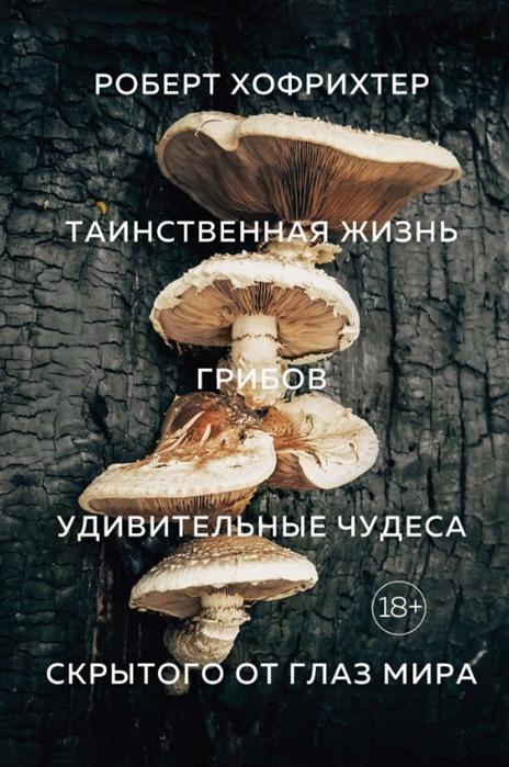 цена Хофрихтер Р. Таинственная жизнь грибов Удивительные чудеса скрытого от глаз мира