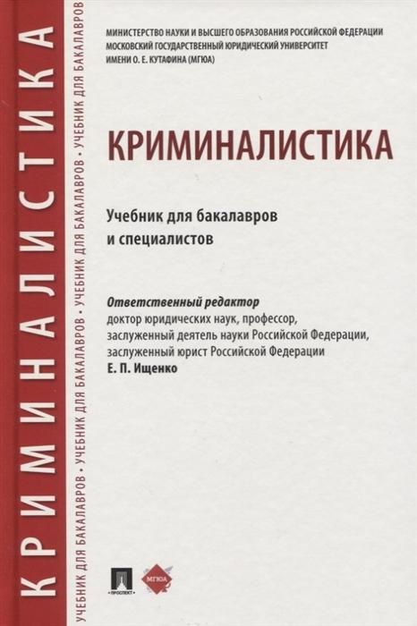 Ищенко Е. (ред.) Криминалистика Учебник для бакалавров и специалистов ищенко е криминалистика для бакалавров и специалистов
