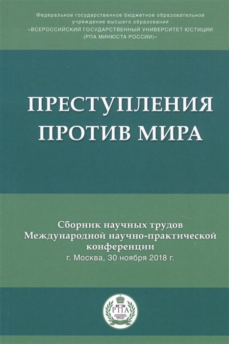 Преступления против мира Сборник трудов Международной научно-практической конференции г Москва 30 ноября 2018г