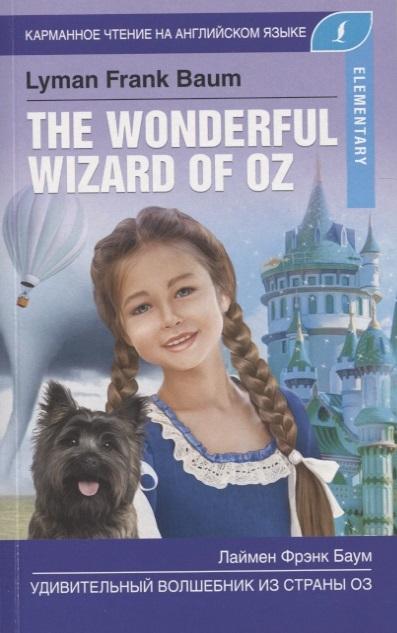 Баум Л. Удивительный волшебник из страны Оз The Wonderful Wizard Of Oz Elementary л ф баум удивительный волшебник из страны оз the wonderful wizard of oz