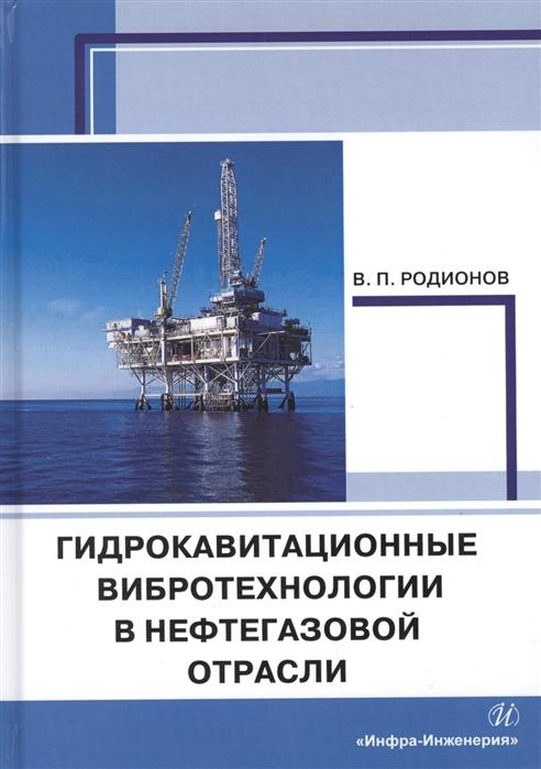 Родионов В. Гидрокавитационные вибротехнологии в нефтегазовой отрасли Монография