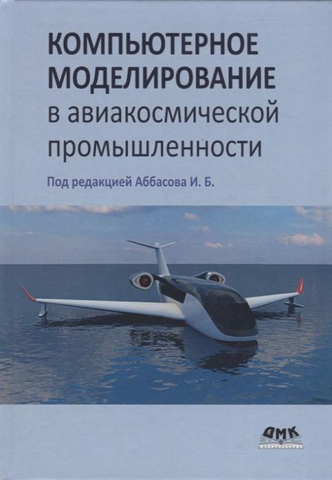 Аббасов И. (ред.) Компьютерное моделирование в авиакосмической промышленности цена
