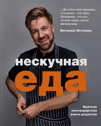 Истомин В. Нескучная еда Краткая нестандартная книга рецептов