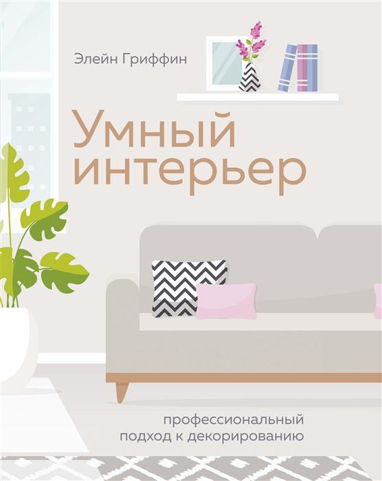 Гриффин Э. Умный интерьер Профессиональный подход к декорированию