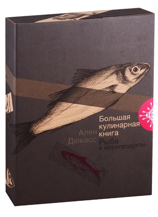 Дюкасс А. Большая кулинарная книга Рыба и морепродукты и серова рыба и морепродукты