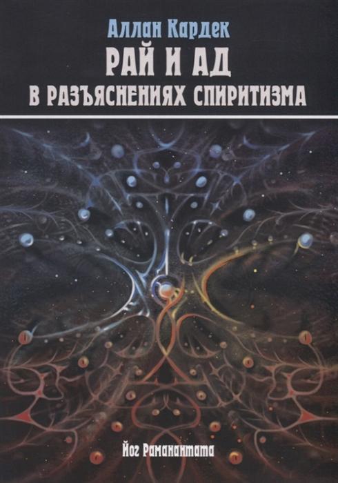 Небо и Преисподняя Рай и Ад или Божественная Справедливость в разъяснениях спиритизма и с конкретными примерами