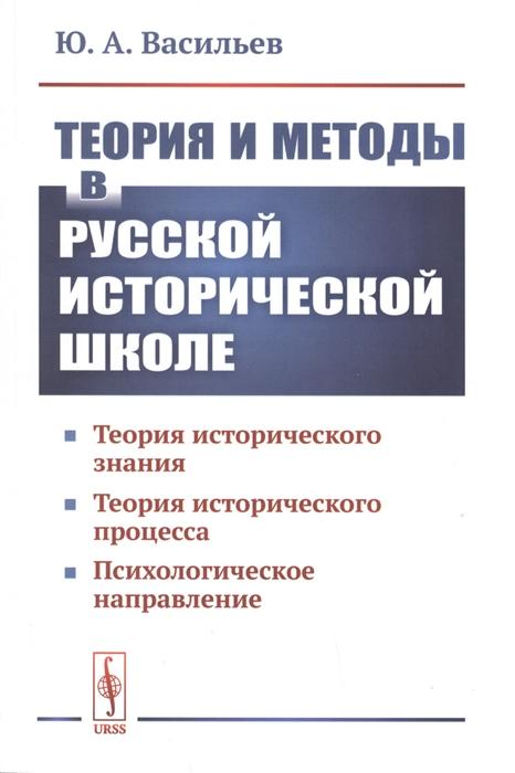 Теория и методы в русской исторической школе Теория исторического знания теория исторического процесса психологическое направление