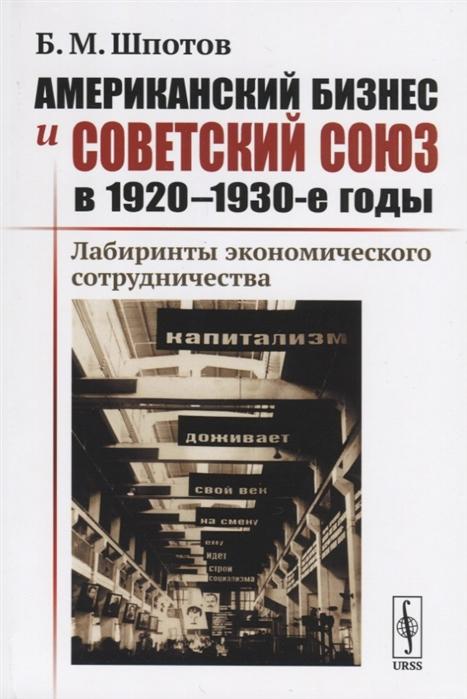 Шпотов Б. Американский бизнес и Советский Союз в 1920-1930-е годы Лабиринты экономического сотрудничества недорого