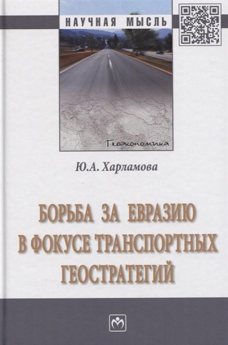 Борьба за Евразию в фокусе транспортных геостратегий Монография