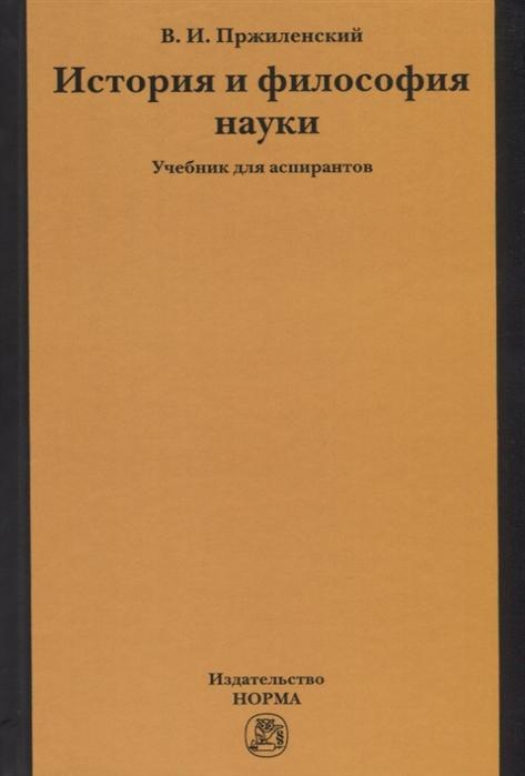 Пржиленский В. История и философия науки Учебник для аспирантов недорого