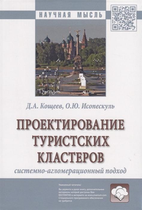 цена Кощеев Д., Исопескуль О. Проектирование туристских кластеров системно-агломерационный подход Монография