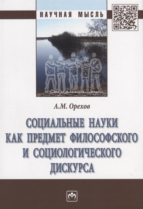 Орехов А. Социальные науки как предмет философского и социологического дискурса Монография цена
