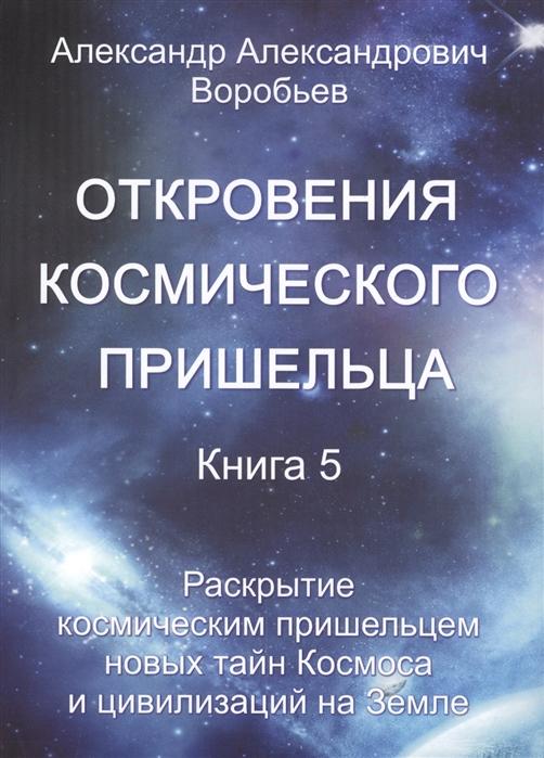 Откровения космического пришельца Книга 5 Раскрытие космическим пришельцем новых тайн Космоса и цивилизаций на Земле