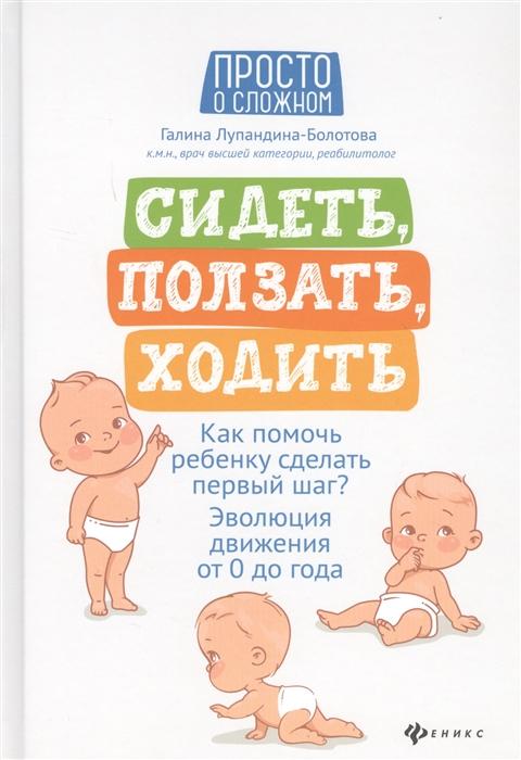 Лупандина-Болотова Г. Сидеть ползать ходить Как помочь ребенку сделать первый шаг Эволюция движения от 0 до года