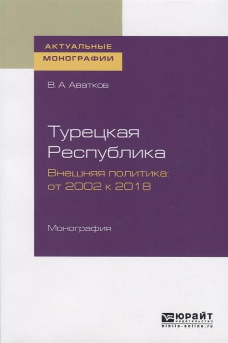 Турецкая Республика Внешняя политика от 2002 к 2018 Монография