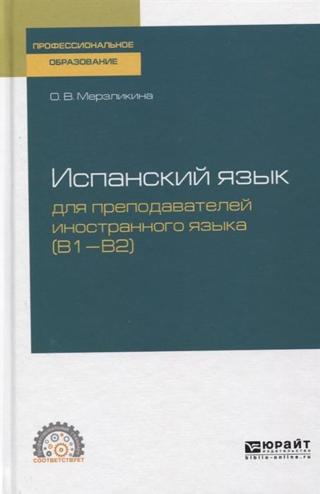 цена Мерзликина О. Испанский язык для преподавателей иностранного языка B1 B2 Учебное пособие для СПО