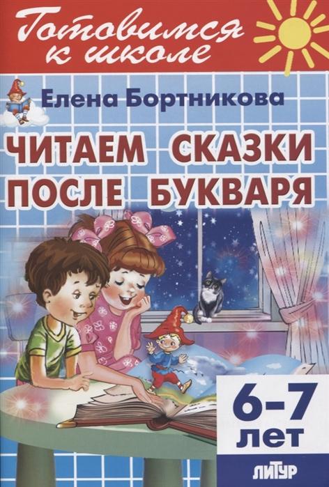 Бортникова Е. Читаем сказки после Букваря 6-7 лет михайлова а худож читаем после букваря