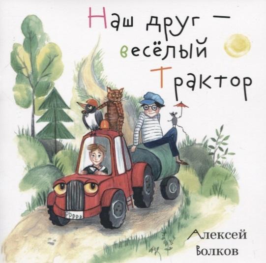Волков А. Наш друг - веселый Трактор а волков а волков сказочные повести