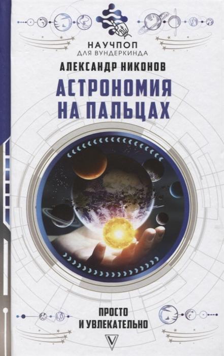 Никонов А. Астрономия на пальцах просто и увлекательно петр никонов тени трона