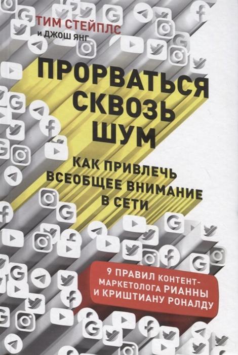 Стейплс Т., Янг Дж. Прорваться сквозь шум Как привлечь всеобщее внимание в сети