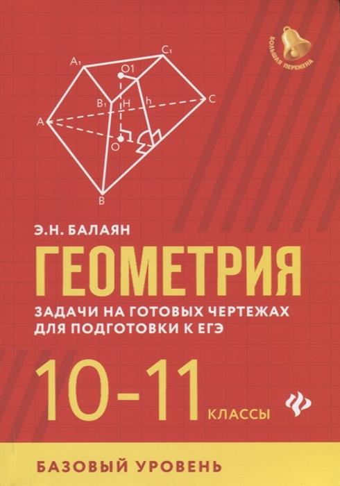 Балаян Э. Геометрия Задачи на готовых чертежах для подготовки к ЕГЭ 10-11 классы Базовый уровень балаян э геометрия задачи на готовых чертежах для подготовки к егэ 10 11 классы