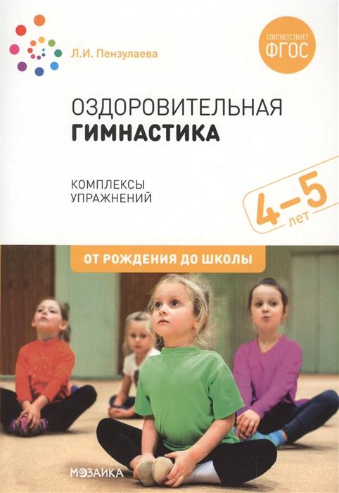 Пензулаева Л. Оздоровительная гимнастика Комплексы упражнений для детей 4-5 лет л и пензулаева оздоровительная гимнастика комплексы упражнений для занятий с детьми 3 7 лет