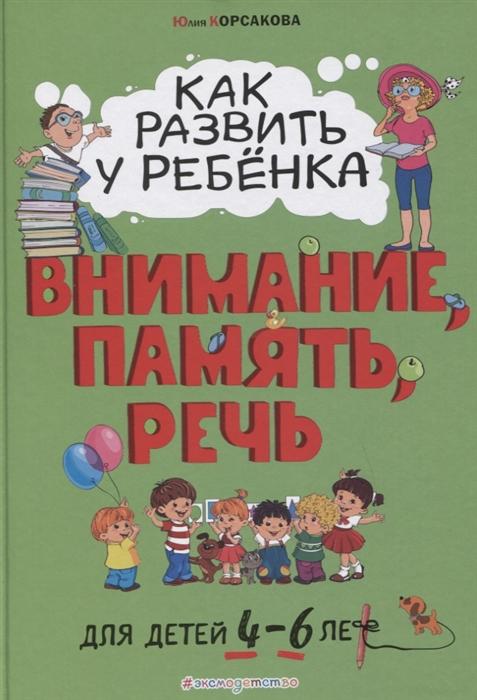 Корсакова Ю. Как развить у ребенка внимание память речь Для детей от 4 до 6 лет