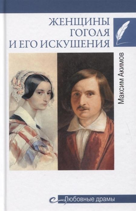Акимов М. Женщины Гоголя и его искушения