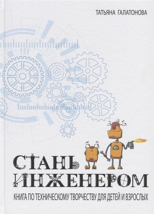 Купить Стань инженером Книга по техническому творчеству для детей и взрослых, КТК Галактика, Опыты. Эксперименты. Фокусы