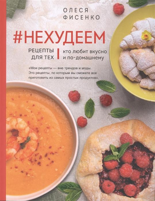 Фисенко О. Нехудеем Рецепты для тех кто любит вкусно и по-домашнему