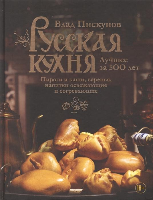 Русская кухня Лучшее за 500 лет Книга третья Пироги и каши варенья напитки освежающие и согревающие