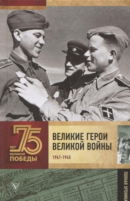 Великие герои Великой войны 1941-1945 Полная хроника