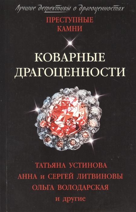 Устинова Т., Литвиновы А. и С., Володарская О. и др. Коварные драгоценности