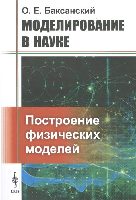 Баксанский О. Моделирование в науке Построение физических моделей