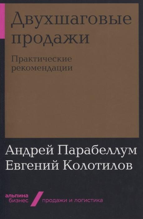 Парабеллум А., Колотилов Е. Двухшаговые продажи Практические рекомендации андрей парабеллум двухшаговые продажи практические рекомендации