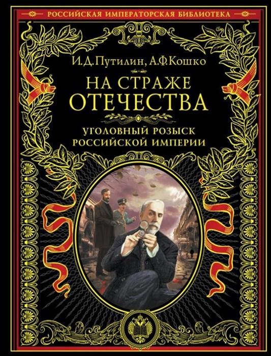 Путилин И., Кошко А. На страже Отечества Уголовный розыск Российской империи Иллюстрированное издание